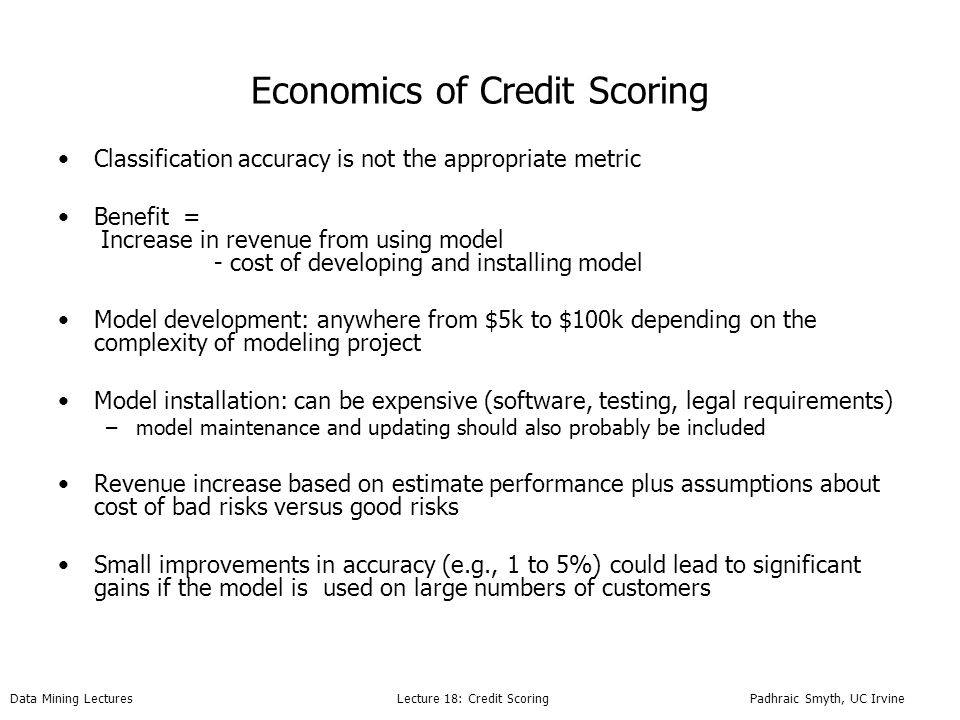 Data Mining Lectures Lecture 18: Credit Scoring Padhraic Smyth, UC Irvine Economics of Credit Scoring Classification accuracy is not the appropriate metric Benefit = Increase in revenue from using model - cost of developing and installing model Model development: anywhere from $5k to $100k depending on the complexity of modeling project Model installation: can be expensive (software, testing, legal requirements) –model maintenance and updating should also probably be included Revenue increase based on estimate performance plus assumptions about cost of bad risks versus good risks Small improvements in accuracy (e.g., 1 to 5%) could lead to significant gains if the model is used on large numbers of customers