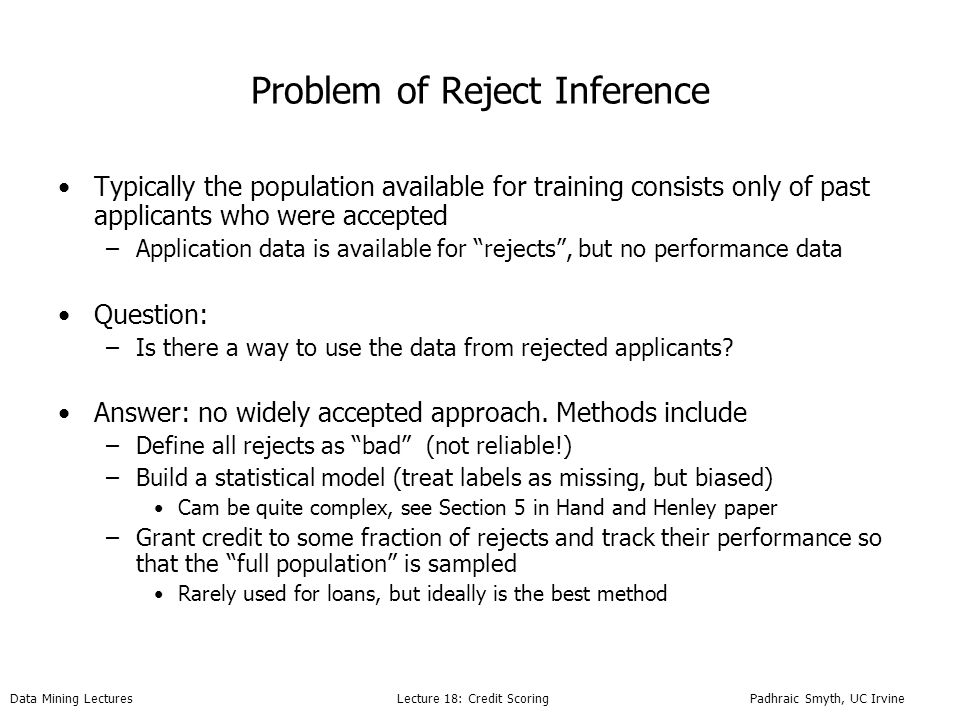 Data Mining Lectures Lecture 18: Credit Scoring Padhraic Smyth, UC Irvine Problem of Reject Inference Typically the population available for training consists only of past applicants who were accepted –Application data is available for rejects, but no performance data Question: –Is there a way to use the data from rejected applicants.