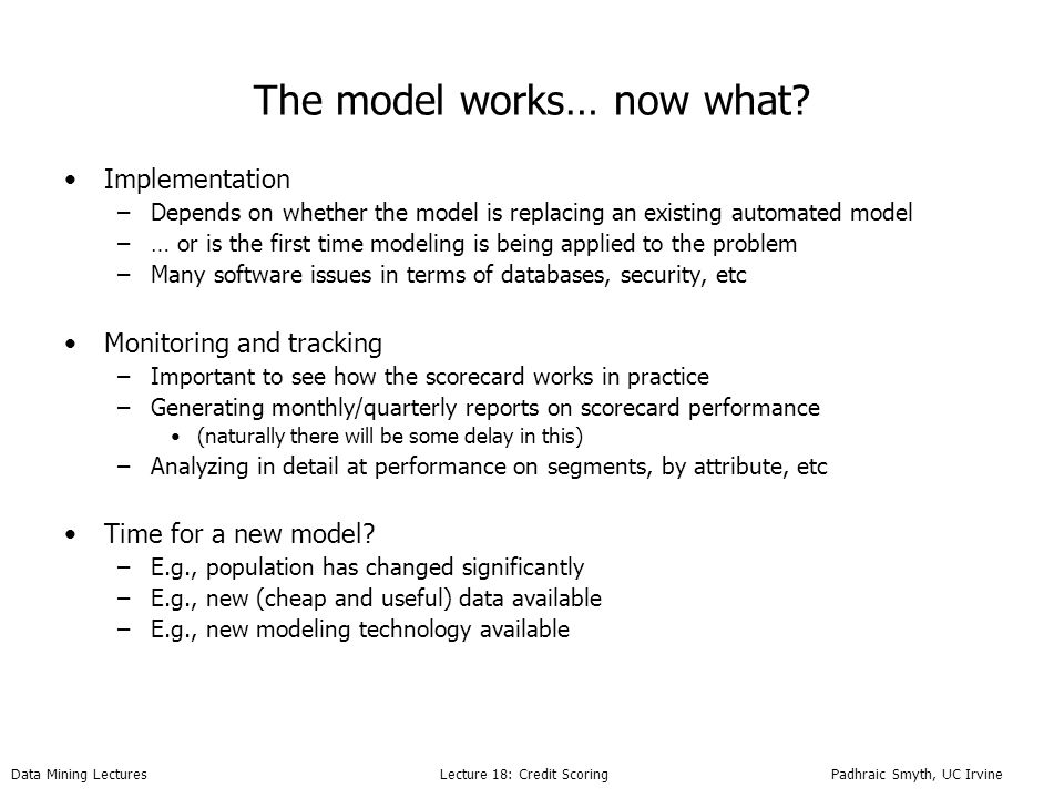 Data Mining Lectures Lecture 18: Credit Scoring Padhraic Smyth, UC Irvine The model works… now what.