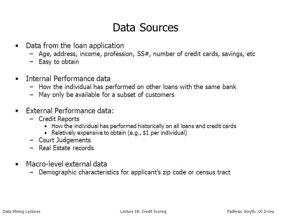 Data Mining Lectures Lecture 18: Credit Scoring Padhraic Smyth, UC Irvine Data Sources Data from the loan application –Age, address, income, profession, SS#, number of credit cards, savings, etc –Easy to obtain Internal Performance data –How the individual has performed on other loans with the same bank –May only be available for a subset of customers External Performance data: –Credit Reports How the individual has performed historically on all loans and credit cards Relatively expensive to obtain (e.g., $1 per individual) –Court Judgements –Real Estate records Macro-level external data –Demographic characteristics for applicants zip code or census tract