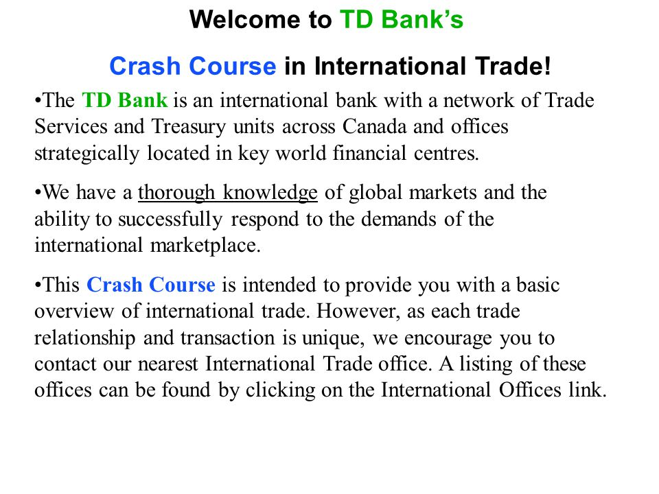 Welcome to TD Banks Crash Course in International Trade! The TD Bank is an international bank with a network of Trade Services and Treasury units acro