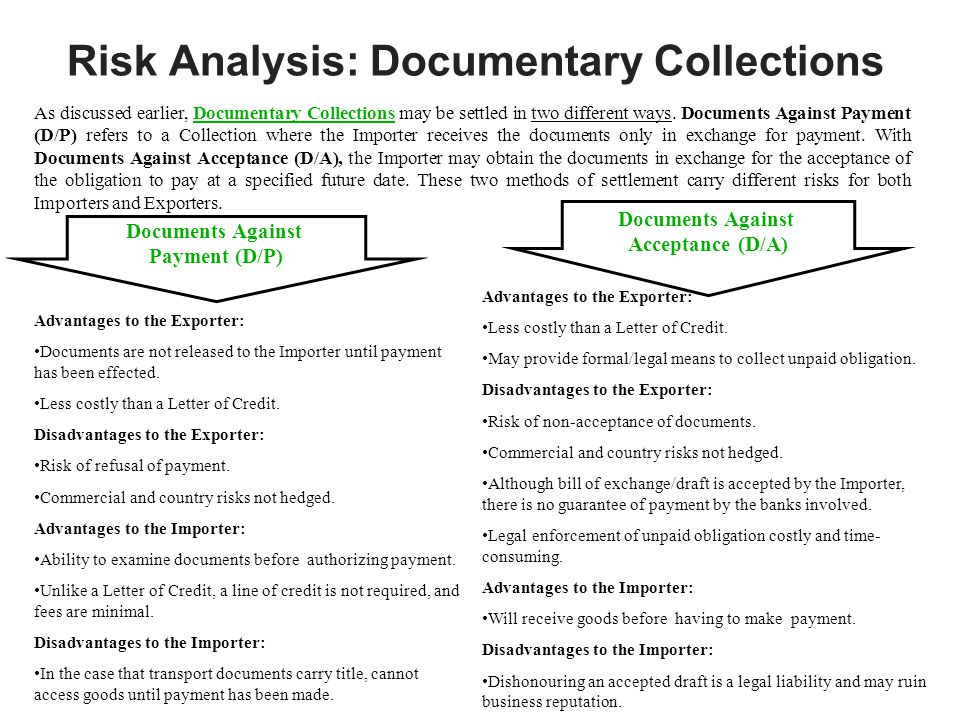 Risk Analysis: Documentary Collections As discussed earlier, Documentary Collections may be settled in two different ways. Documents Against Payment (