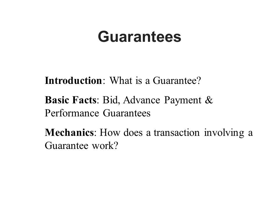 Guarantees Introduction: What is a Guarantee? Basic Facts: Bid, Advance Payment & Performance Guarantees Mechanics: How does a transaction involving a