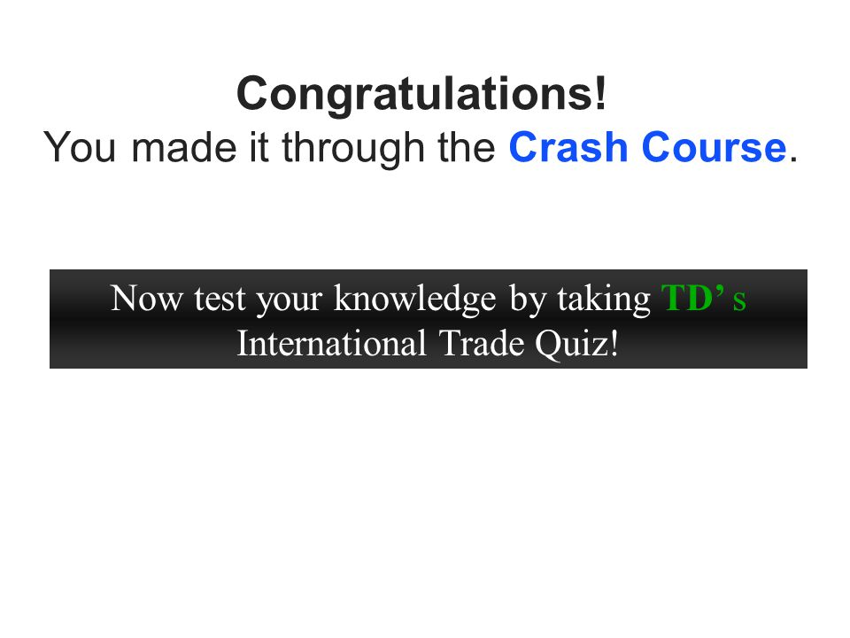 Congratulations! You made it through the Crash Course. Now test your knowledge by taking TD s International Trade Quiz!