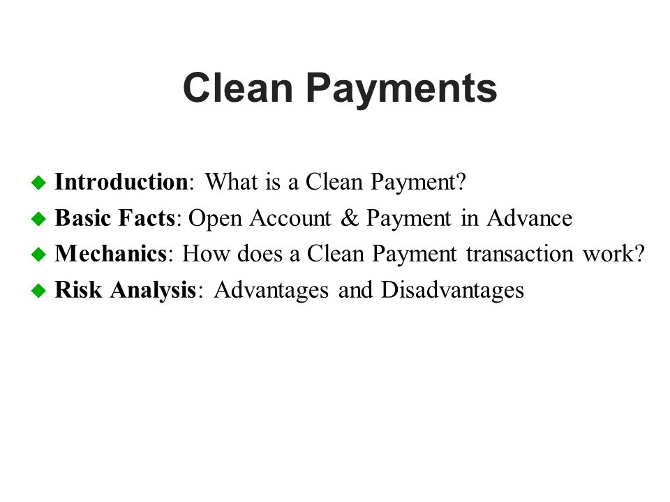 Clean Payments u Introduction: What is a Clean Payment? u Basic Facts: Open Account & Payment in Advance u Mechanics: How does a Clean Payment transac