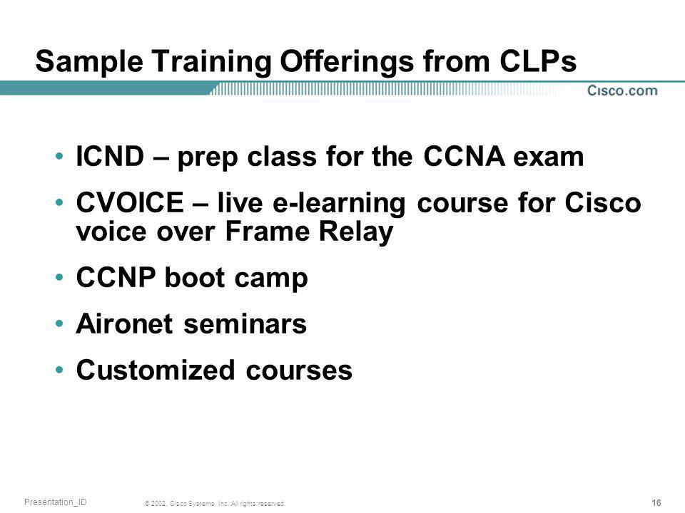 16 © 2002, Cisco Systems, Inc. All rights reserved. Presentation_ID Sample Training Offerings from CLPs ICND – prep class for the CCNA exam CVOICE – l
