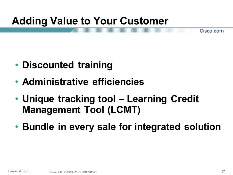 17 © 2002, Cisco Systems, Inc. All rights reserved. Presentation_ID Adding Value to Your Customer Discounted training Administrative efficiencies Uniq