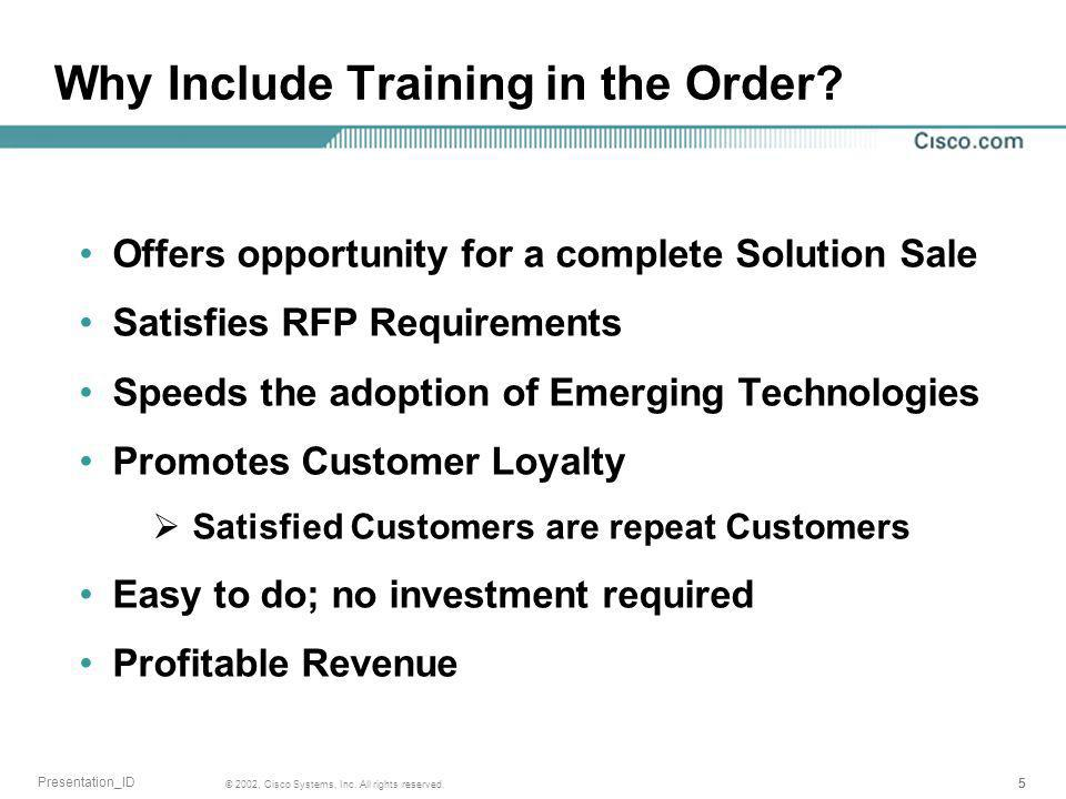 555 © 2002, Cisco Systems, Inc. All rights reserved. Presentation_ID Why Include Training in the Order? Offers opportunity for a complete Solution Sal