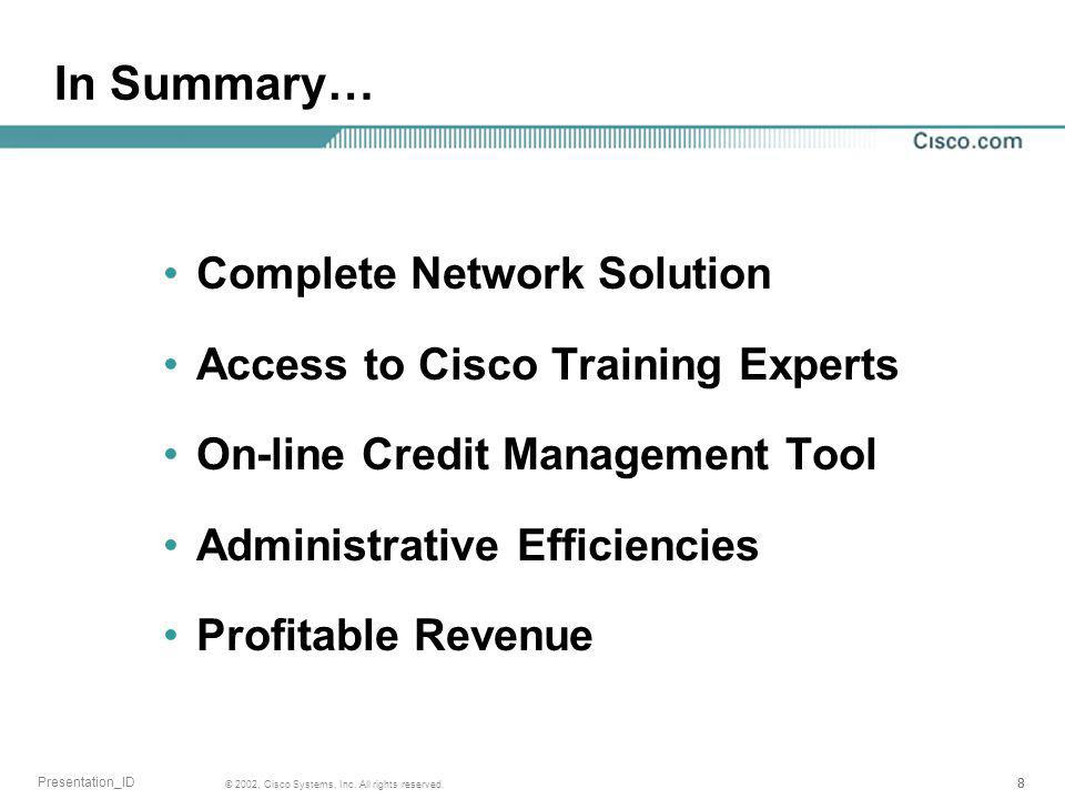 888 © 2002, Cisco Systems, Inc. All rights reserved. Presentation_ID In Summary… Complete Network Solution Access to Cisco Training Experts On-line Cr