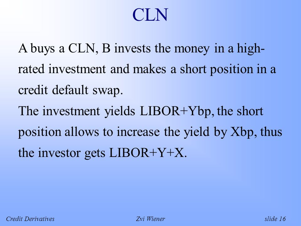 Credit DerivativesZvi Wiener slide 16 CLN A buys a CLN, B invests the money in a high- rated investment and makes a short position in a credit default swap.