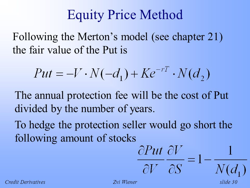 Credit DerivativesZvi Wiener slide 30 Equity Price Method Following the Mertons model (see chapter 21) the fair value of the Put is The annual protection fee will be the cost of Put divided by the number of years.