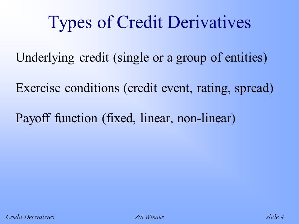Credit DerivativesZvi Wiener slide 4 Types of Credit Derivatives Underlying credit (single or a group of entities) Exercise conditions (credit event, rating, spread) Payoff function (fixed, linear, non-linear)