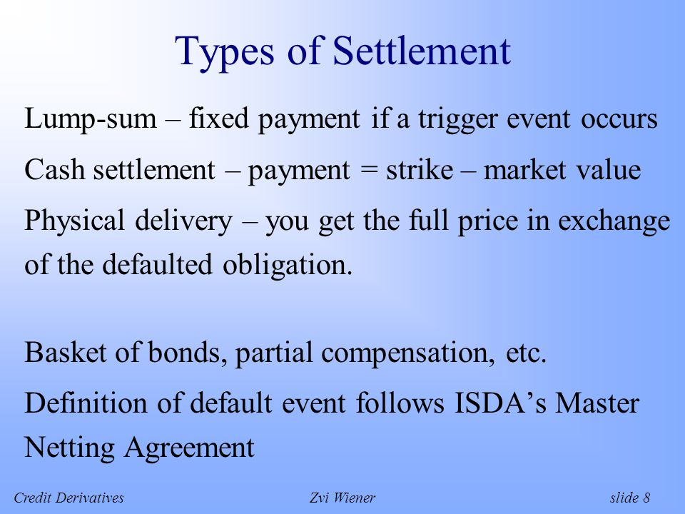 Credit DerivativesZvi Wiener slide 8 Types of Settlement Lump-sum – fixed payment if a trigger event occurs Cash settlement – payment = strike – market value Physical delivery – you get the full price in exchange of the defaulted obligation.