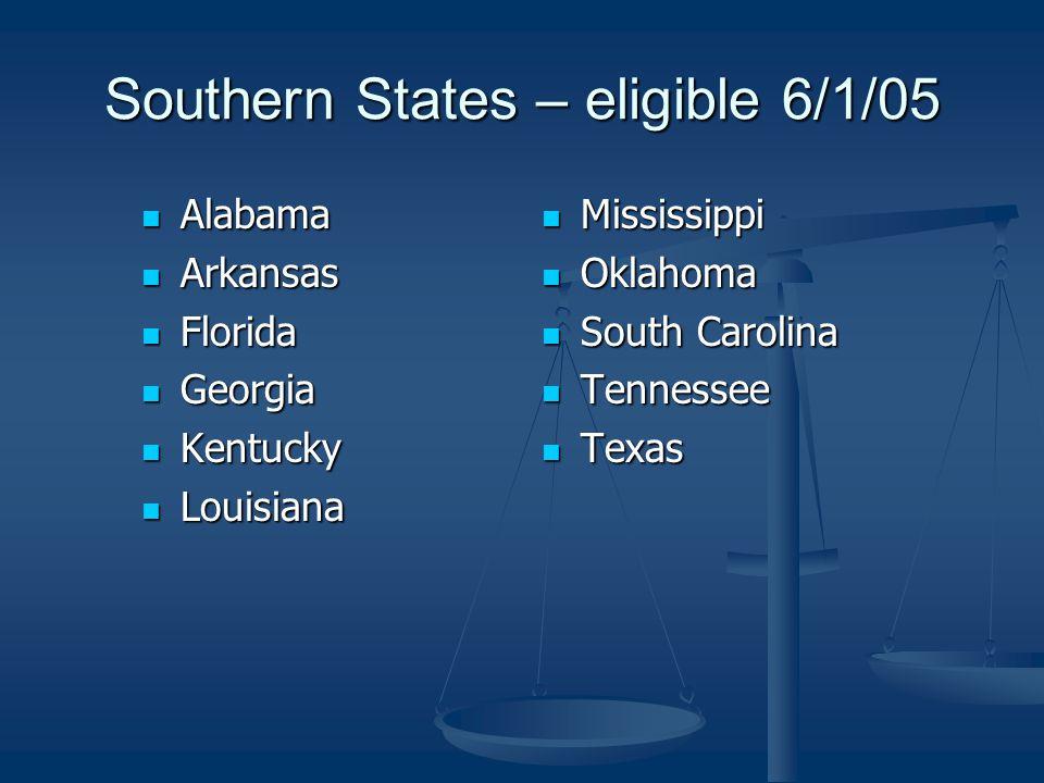 Southern States – eligible 6/1/05 Alabama Alabama Arkansas Arkansas Florida Florida Georgia Georgia Kentucky Kentucky Louisiana Louisiana Mississippi