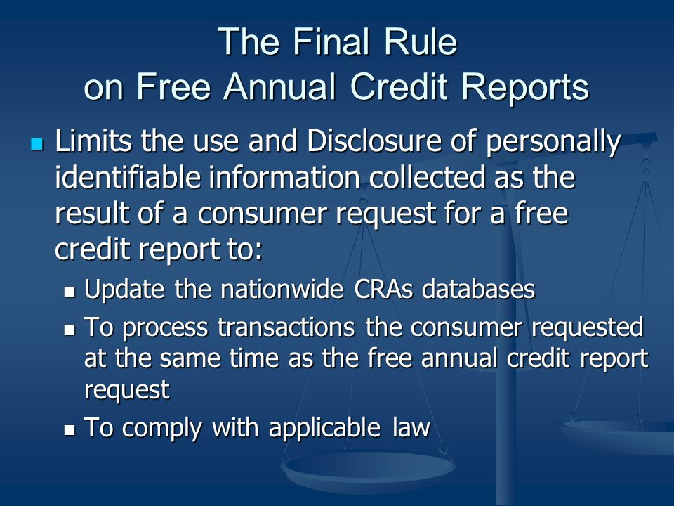The Final Rule on Free Annual Credit Reports Limits the use and Disclosure of personally identifiable information collected as the result of a consumer request for a free credit report to: Limits the use and Disclosure of personally identifiable information collected as the result of a consumer request for a free credit report to: Update the nationwide CRAs databases Update the nationwide CRAs databases To process transactions the consumer requested at the same time as the free annual credit report request To process transactions the consumer requested at the same time as the free annual credit report request To comply with applicable law To comply with applicable law