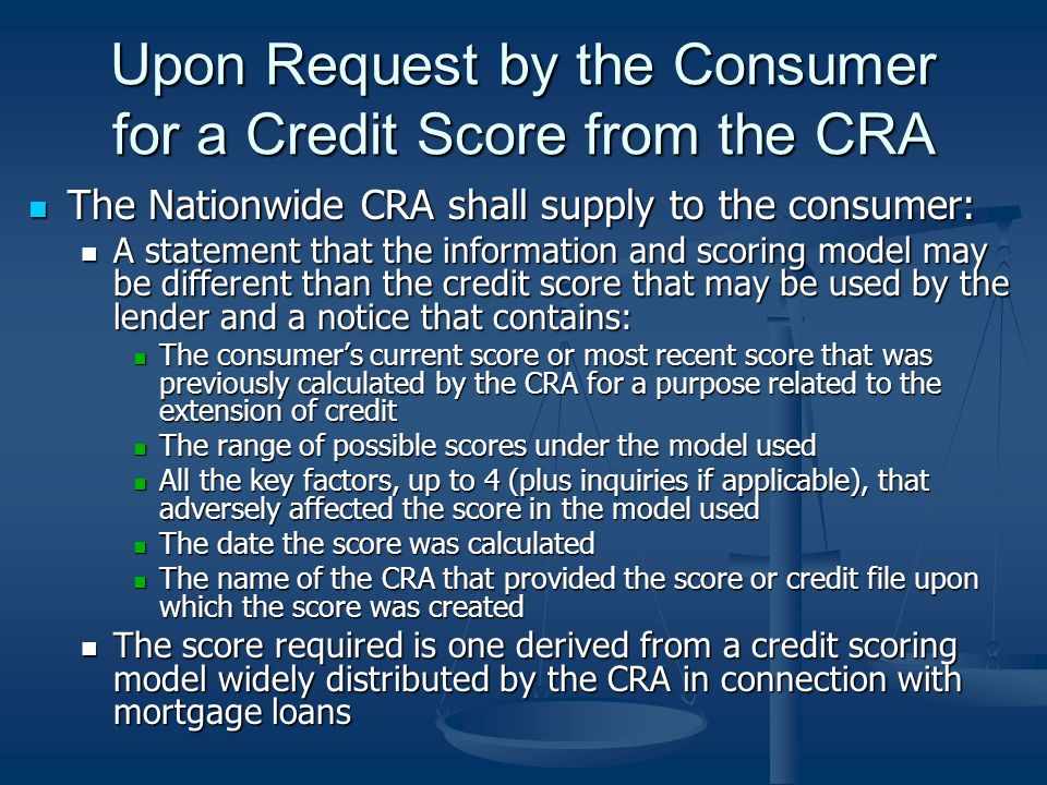 Upon Request by the Consumer for a Credit Score from the CRA The Nationwide CRA shall supply to the consumer: The Nationwide CRA shall supply to the consumer: A statement that the information and scoring model may be different than the credit score that may be used by the lender and a notice that contains: A statement that the information and scoring model may be different than the credit score that may be used by the lender and a notice that contains: The consumers current score or most recent score that was previously calculated by the CRA for a purpose related to the extension of credit The consumers current score or most recent score that was previously calculated by the CRA for a purpose related to the extension of credit The range of possible scores under the model used The range of possible scores under the model used All the key factors, up to 4 (plus inquiries if applicable), that adversely affected the score in the model used All the key factors, up to 4 (plus inquiries if applicable), that adversely affected the score in the model used The date the score was calculated The date the score was calculated The name of the CRA that provided the score or credit file upon which the score was created The name of the CRA that provided the score or credit file upon which the score was created The score required is one derived from a credit scoring model widely distributed by the CRA in connection with mortgage loans The score required is one derived from a credit scoring model widely distributed by the CRA in connection with mortgage loans