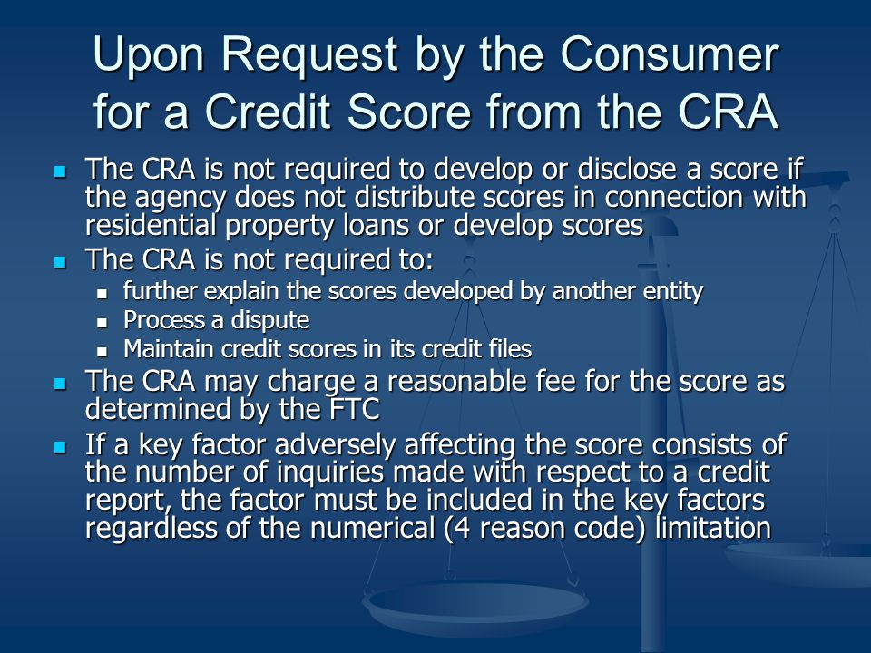 Upon Request by the Consumer for a Credit Score from the CRA The CRA is not required to develop or disclose a score if the agency does not distribute scores in connection with residential property loans or develop scores The CRA is not required to develop or disclose a score if the agency does not distribute scores in connection with residential property loans or develop scores The CRA is not required to: The CRA is not required to: further explain the scores developed by another entity further explain the scores developed by another entity Process a dispute Process a dispute Maintain credit scores in its credit files Maintain credit scores in its credit files The CRA may charge a reasonable fee for the score as determined by the FTC The CRA may charge a reasonable fee for the score as determined by the FTC If a key factor adversely affecting the score consists of the number of inquiries made with respect to a credit report, the factor must be included in the key factors regardless of the numerical (4 reason code) limitation If a key factor adversely affecting the score consists of the number of inquiries made with respect to a credit report, the factor must be included in the key factors regardless of the numerical (4 reason code) limitation