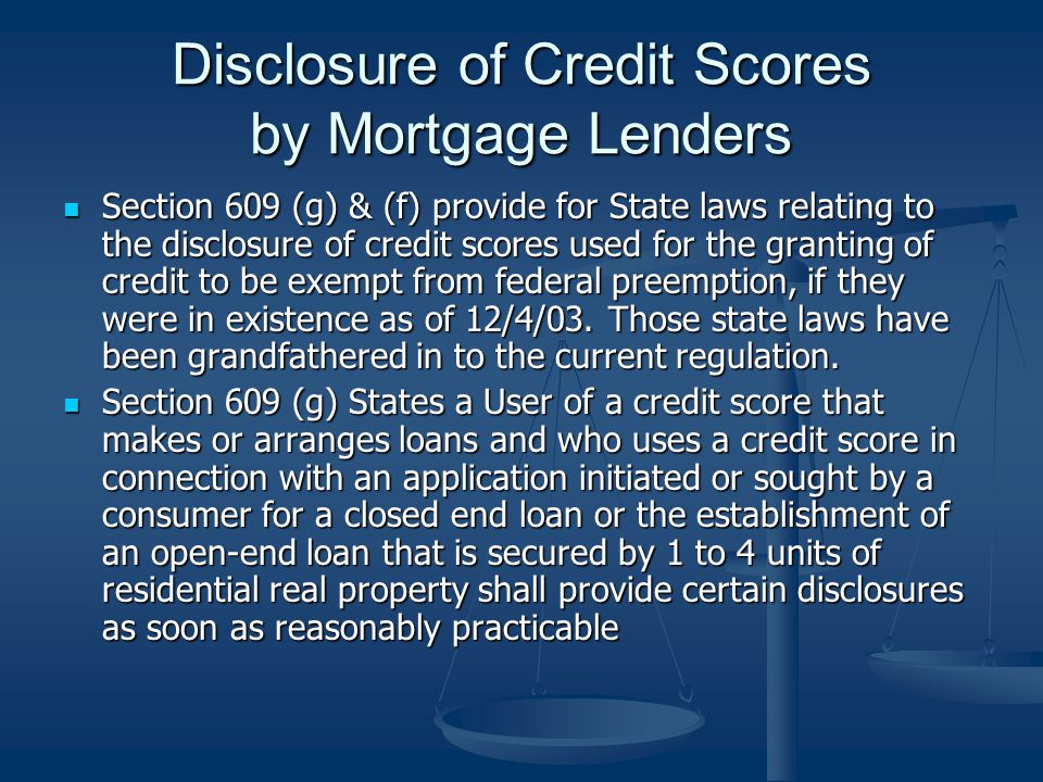 Disclosure of Credit Scores by Mortgage Lenders Section 609 (g) & (f) provide for State laws relating to the disclosure of credit scores used for the granting of credit to be exempt from federal preemption, if they were in existence as of 12/4/03.