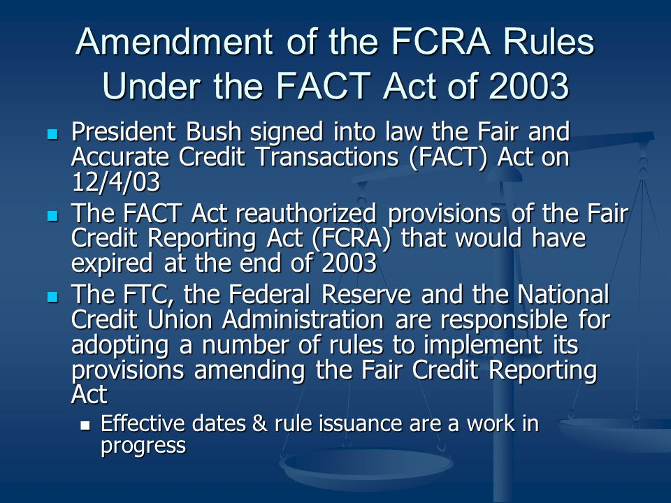 Amendment of the FCRA Rules Under the FACT Act of 2003 President Bush signed into law the Fair and Accurate Credit Transactions (FACT) Act on 12/4/03 President Bush signed into law the Fair and Accurate Credit Transactions (FACT) Act on 12/4/03 The FACT Act reauthorized provisions of the Fair Credit Reporting Act (FCRA) that would have expired at the end of 2003 The FACT Act reauthorized provisions of the Fair Credit Reporting Act (FCRA) that would have expired at the end of 2003 The FTC, the Federal Reserve and the National Credit Union Administration are responsible for adopting a number of rules to implement its provisions amending the Fair Credit Reporting Act The FTC, the Federal Reserve and the National Credit Union Administration are responsible for adopting a number of rules to implement its provisions amending the Fair Credit Reporting Act Effective dates & rule issuance are a work in progress Effective dates & rule issuance are a work in progress