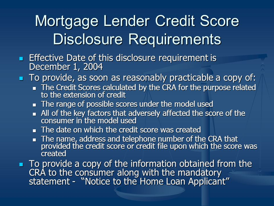 Mortgage Lender Credit Score Disclosure Requirements Effective Date of this disclosure requirement is December 1, 2004 Effective Date of this disclosure requirement is December 1, 2004 To provide, as soon as reasonably practicable a copy of: To provide, as soon as reasonably practicable a copy of: The Credit Scores calculated by the CRA for the purpose related to the extension of credit The Credit Scores calculated by the CRA for the purpose related to the extension of credit The range of possible scores under the model used The range of possible scores under the model used All of the key factors that adversely affected the score of the consumer in the model used All of the key factors that adversely affected the score of the consumer in the model used The date on which the credit score was created The date on which the credit score was created The name, address and telephone number of the CRA that provided the credit score or credit file upon which the score was created The name, address and telephone number of the CRA that provided the credit score or credit file upon which the score was created To provide a copy of the information obtained from the CRA to the consumer along with the mandatory statement - Notice to the Home Loan Applicant To provide a copy of the information obtained from the CRA to the consumer along with the mandatory statement - Notice to the Home Loan Applicant