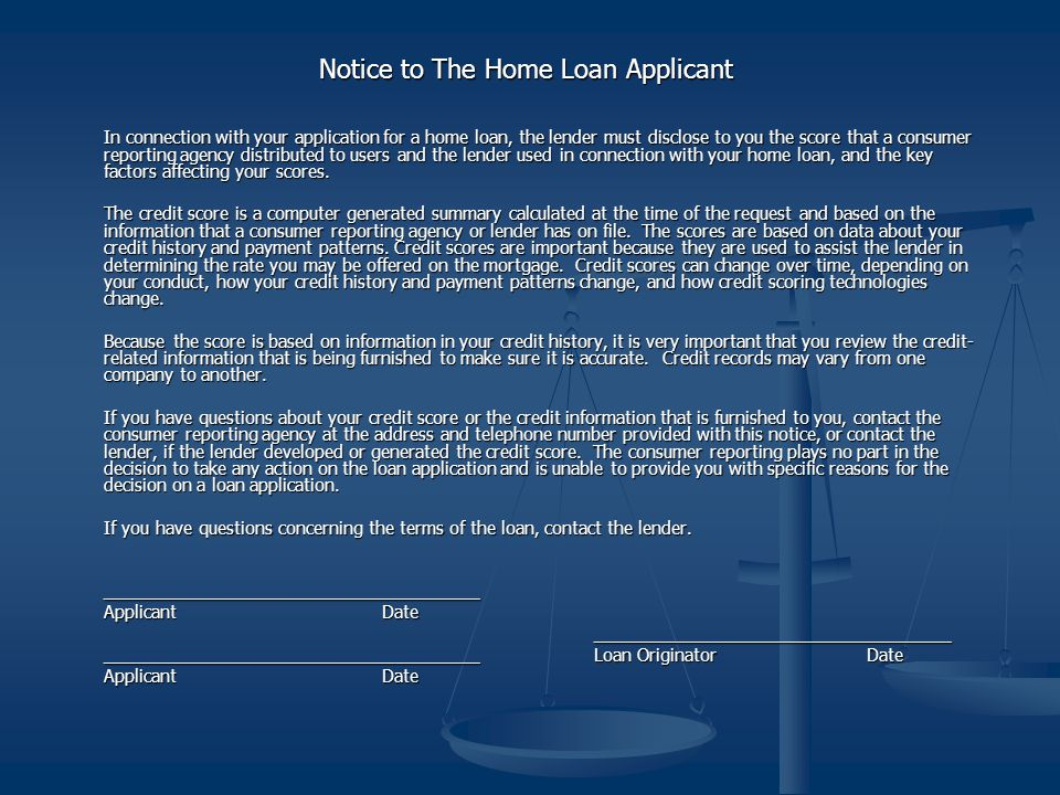 Notice to The Home Loan Applicant In connection with your application for a home loan, the lender must disclose to you the score that a consumer reporting agency distributed to users and the lender used in connection with your home loan, and the key factors affecting your scores.