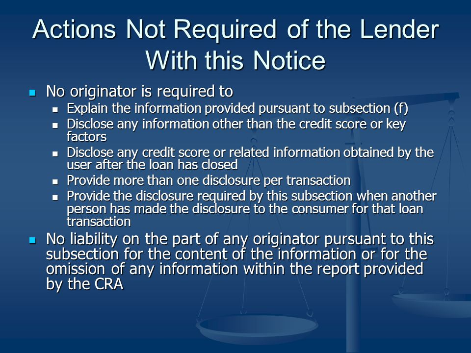 Actions Not Required of the Lender With this Notice No originator is required to No originator is required to Explain the information provided pursuant to subsection (f) Explain the information provided pursuant to subsection (f) Disclose any information other than the credit score or key factors Disclose any information other than the credit score or key factors Disclose any credit score or related information obtained by the user after the loan has closed Disclose any credit score or related information obtained by the user after the loan has closed Provide more than one disclosure per transaction Provide more than one disclosure per transaction Provide the disclosure required by this subsection when another person has made the disclosure to the consumer for that loan transaction Provide the disclosure required by this subsection when another person has made the disclosure to the consumer for that loan transaction No liability on the part of any originator pursuant to this subsection for the content of the information or for the omission of any information within the report provided by the CRA No liability on the part of any originator pursuant to this subsection for the content of the information or for the omission of any information within the report provided by the CRA