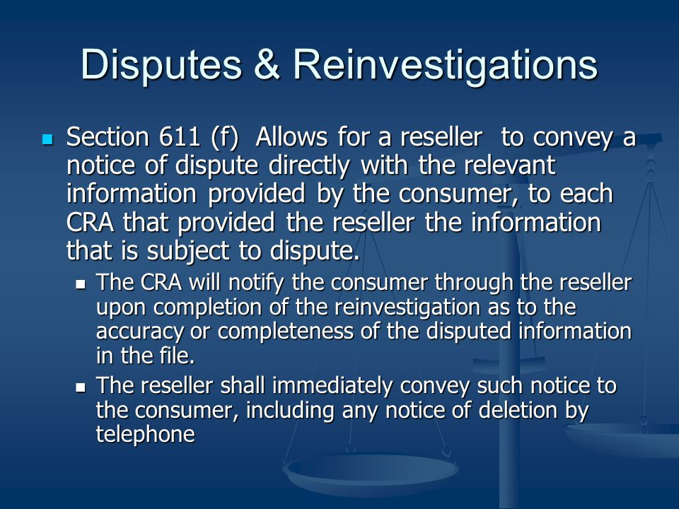 Disputes & Reinvestigations Section 611 (f) Allows for a reseller to convey a notice of dispute directly with the relevant information provided by the