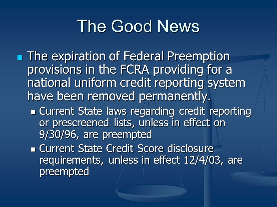 The Good News The expiration of Federal Preemption provisions in the FCRA providing for a national uniform credit reporting system have been removed permanently.