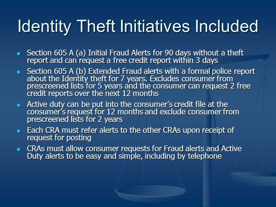 Identity Theft Initiatives Included Section 605 A (a) Initial Fraud Alerts for 90 days without a theft report and can request a free credit report within 3 days Section 605 A (a) Initial Fraud Alerts for 90 days without a theft report and can request a free credit report within 3 days Section 605 A (b) Extended Fraud alerts with a formal police report about the Identity theft for 7 years.