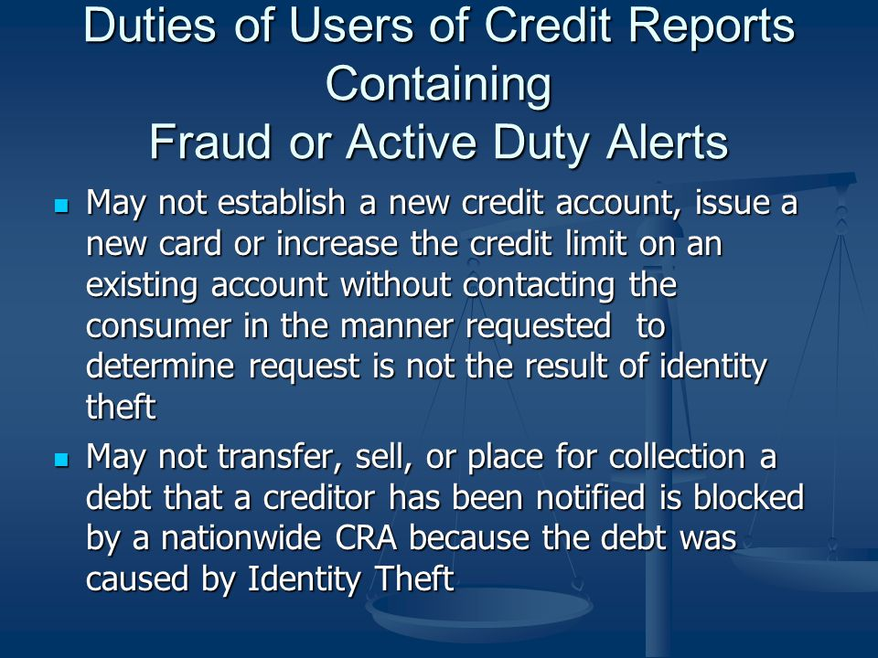 Duties of Users of Credit Reports Containing Fraud or Active Duty Alerts May not establish a new credit account, issue a new card or increase the credit limit on an existing account without contacting the consumer in the manner requested to determine request is not the result of identity theft May not establish a new credit account, issue a new card or increase the credit limit on an existing account without contacting the consumer in the manner requested to determine request is not the result of identity theft May not transfer, sell, or place for collection a debt that a creditor has been notified is blocked by a nationwide CRA because the debt was caused by Identity Theft May not transfer, sell, or place for collection a debt that a creditor has been notified is blocked by a nationwide CRA because the debt was caused by Identity Theft