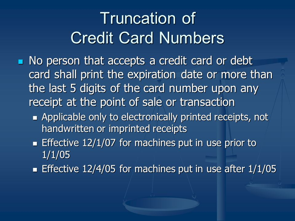 Truncation of Credit Card Numbers No person that accepts a credit card or debt card shall print the expiration date or more than the last 5 digits of the card number upon any receipt at the point of sale or transaction No person that accepts a credit card or debt card shall print the expiration date or more than the last 5 digits of the card number upon any receipt at the point of sale or transaction Applicable only to electronically printed receipts, not handwritten or imprinted receipts Applicable only to electronically printed receipts, not handwritten or imprinted receipts Effective 12/1/07 for machines put in use prior to 1/1/05 Effective 12/1/07 for machines put in use prior to 1/1/05 Effective 12/4/05 for machines put in use after 1/1/05 Effective 12/4/05 for machines put in use after 1/1/05