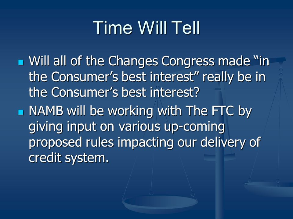 Time Will Tell Will all of the Changes Congress made in the Consumers best interest really be in the Consumers best interest? Will all of the Changes