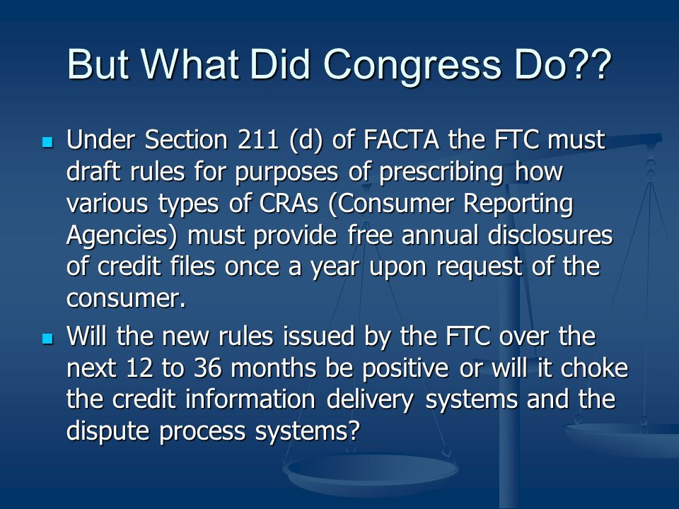 FACTA and Consumer Reporting Agencies Free Annual Credit Reports effective 12/1/04 Free Annual Credit Reports effective 12/1/04 Section 612 (a) (1)The three Nationwide Consumer Reporting Agencies (CRAs) – Equifax, Experian and TransUnion – must provide to the consumers, upon request, a free copy of their credit report once every twelve months Section 612 (a) (1)The three Nationwide Consumer Reporting Agencies (CRAs) – Equifax, Experian and TransUnion – must provide to the consumers, upon request, a free copy of their credit report once every twelve months Approximately fifty percent of all file disclosures result in consumer contacts & often submissions of disputes Approximately fifty percent of all file disclosures result in consumer contacts & often submissions of disputes The CRAs must establish a Centralized Source for accepting the consumers requests for the annual file disclosures The CRAs must establish a Centralized Source for accepting the consumers requests for the annual file disclosures