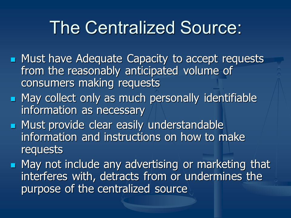 The Centralized Source: Must have Adequate Capacity to accept requests from the reasonably anticipated volume of consumers making requests Must have A