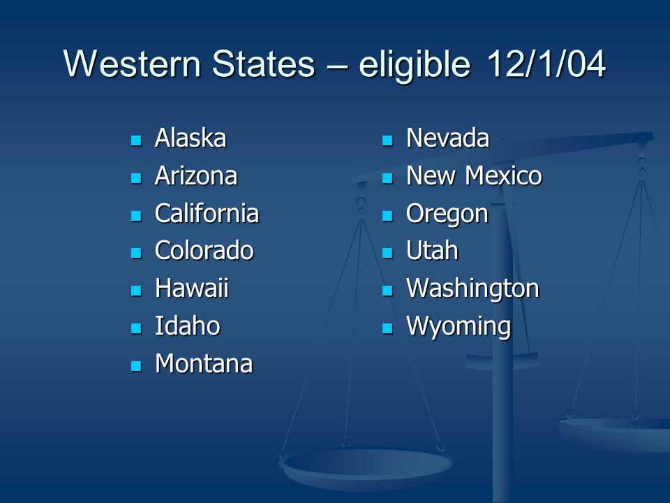 Western States – eligible 12/1/04 Alaska Alaska Arizona Arizona California California Colorado Colorado Hawaii Hawaii Idaho Idaho Montana Montana Nevada New Mexico Oregon Utah Washington Wyoming