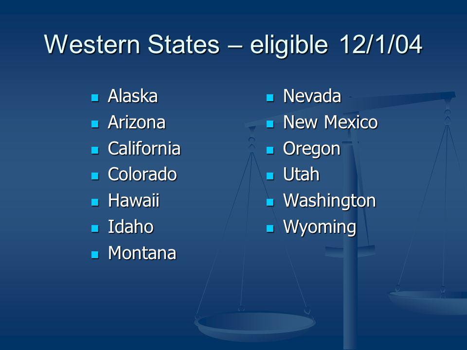 Western States – eligible 12/1/04 Alaska Alaska Arizona Arizona California California Colorado Colorado Hawaii Hawaii Idaho Idaho Montana Montana Neva