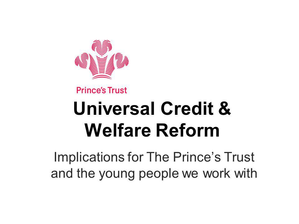Universal Credit & Welfare Reform Implications for The Princes Trust and the young people we work with