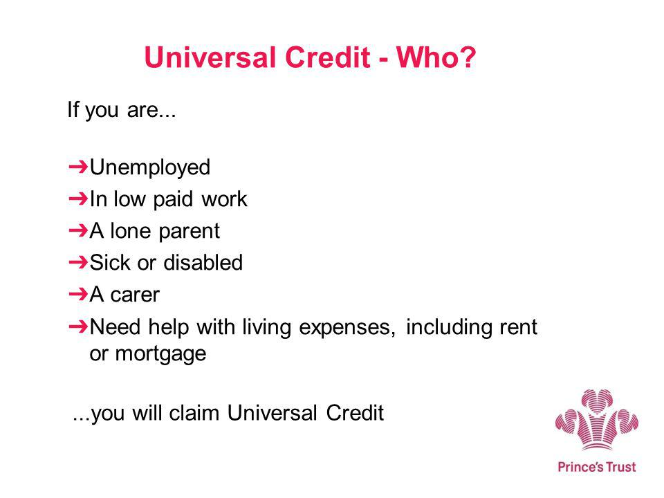 Universal Credit - Who? Unemployed In low paid work A lone parent Sick or disabled A carer Need help with living expenses, including rent or mortgage