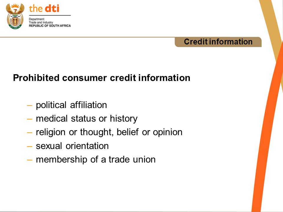 Credit information Prohibited consumer credit information –political affiliation –medical status or history –religion or thought, belief or opinion –sexual orientation –membership of a trade union