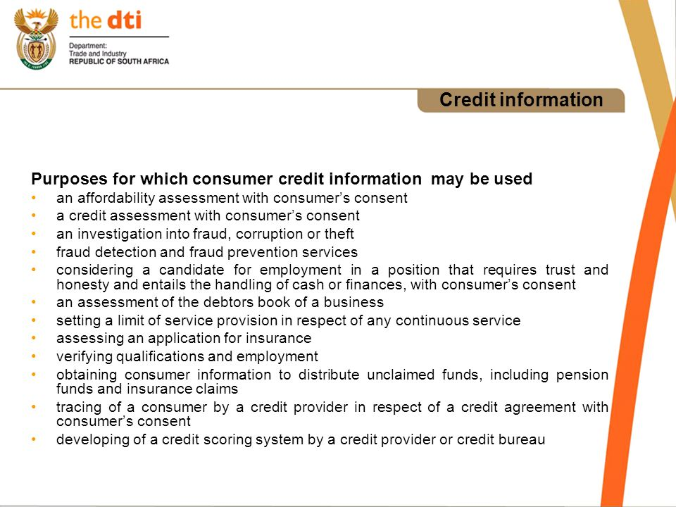 Credit information Purposes for which consumer credit information may be used an affordability assessment with consumers consent a credit assessment with consumers consent an investigation into fraud, corruption or theft fraud detection and fraud prevention services considering a candidate for employment in a position that requires trust and honesty and entails the handling of cash or finances, with consumers consent an assessment of the debtors book of a business setting a limit of service provision in respect of any continuous service assessing an application for insurance verifying qualifications and employment obtaining consumer information to distribute unclaimed funds, including pension funds and insurance claims tracing of a consumer by a credit provider in respect of a credit agreement with consumers consent developing of a credit scoring system by a credit provider or credit bureau