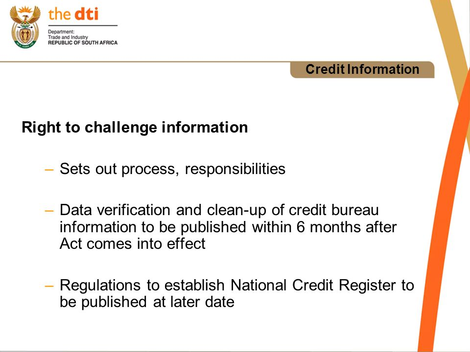Credit Information Right to challenge information –Sets out process, responsibilities –Data verification and clean-up of credit bureau information to be published within 6 months after Act comes into effect –Regulations to establish National Credit Register to be published at later date