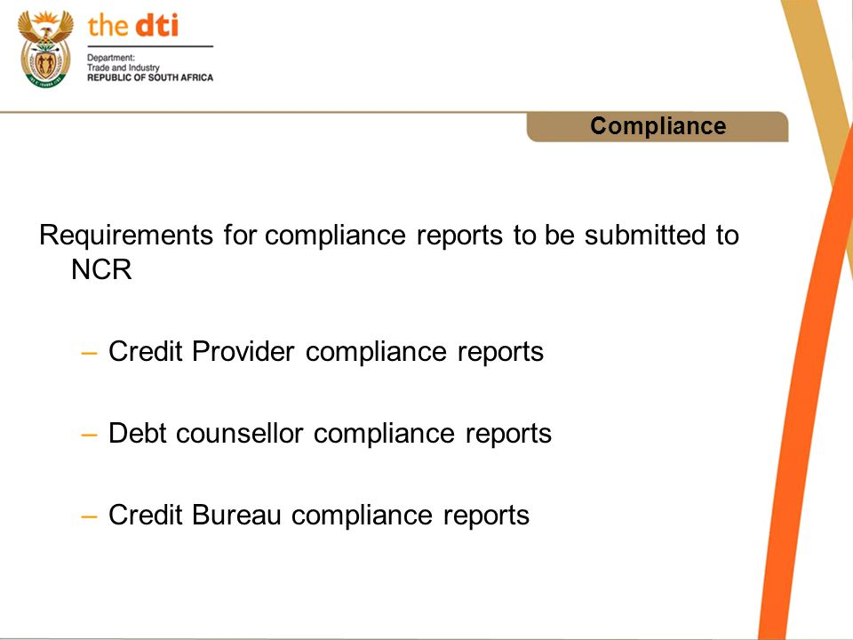 Compliance Requirements for compliance reports to be submitted to NCR –Credit Provider compliance reports –Debt counsellor compliance reports –Credit