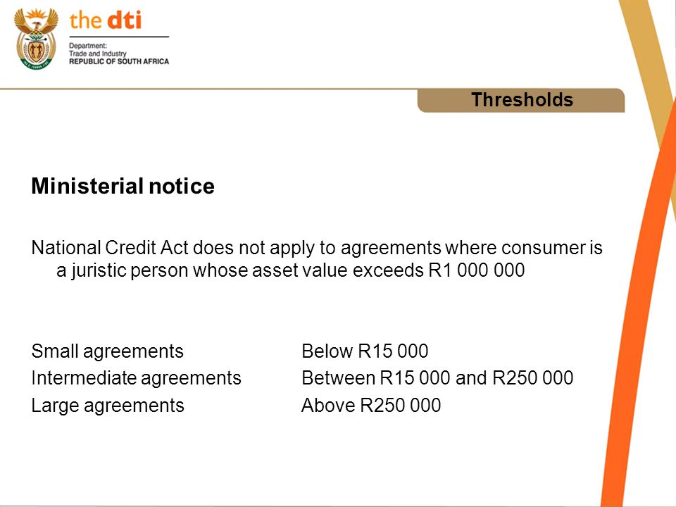 Thresholds Ministerial notice National Credit Act does not apply to agreements where consumer is a juristic person whose asset value exceeds R1 000 000 Small agreementsBelow R15 000 Intermediate agreementsBetween R15 000 and R250 000 Large agreementsAbove R250 000