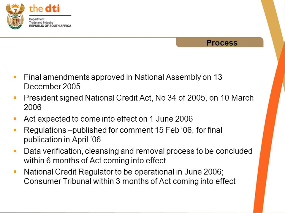 Process Final amendments approved in National Assembly on 13 December 2005 President signed National Credit Act, No 34 of 2005, on 10 March 2006 Act expected to come into effect on 1 June 2006 Regulations –published for comment 15 Feb 06, for final publication in April 06 Data verification, cleansing and removal process to be concluded within 6 months of Act coming into effect National Credit Regulator to be operational in June 2006; Consumer Tribunal within 3 months of Act coming into effect