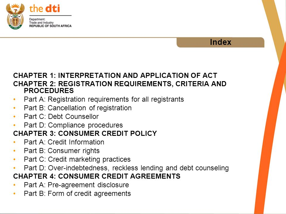 Index CHAPTER 1: INTERPRETATION AND APPLICATION OF ACT CHAPTER 2: REGISTRATION REQUIREMENTS, CRITERIA AND PROCEDURES Part A: Registration requirements for all registrants Part B: Cancellation of registration Part C: Debt Counsellor Part D: Compliance procedures CHAPTER 3: CONSUMER CREDIT POLICY Part A: Credit Information Part B: Consumer rights Part C: Credit marketing practices Part D: Over-indebtedness, reckless lending and debt counseling CHAPTER 4: CONSUMER CREDIT AGREEMENTS Part A: Pre-agreement disclosure Part B: Form of credit agreements