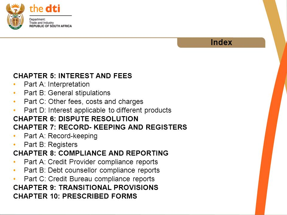 Index CHAPTER 5: INTEREST AND FEES Part A: Interpretation Part B: General stipulations Part C: Other fees, costs and charges Part D: Interest applicable to different products CHAPTER 6: DISPUTE RESOLUTION CHAPTER 7: RECORD- KEEPING AND REGISTERS Part A: Record-keeping Part B: Registers CHAPTER 8: COMPLIANCE AND REPORTING Part A: Credit Provider compliance reports Part B: Debt counsellor compliance reports Part C: Credit Bureau compliance reports CHAPTER 9: TRANSITIONAL PROVISIONS CHAPTER 10: PRESCRIBED FORMS