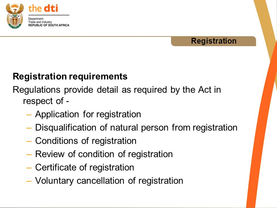 Registration Registration requirements Regulations provide detail as required by the Act in respect of - –Application for registration –Disqualification of natural person from registration –Conditions of registration –Review of condition of registration –Certificate of registration –Voluntary cancellation of registration