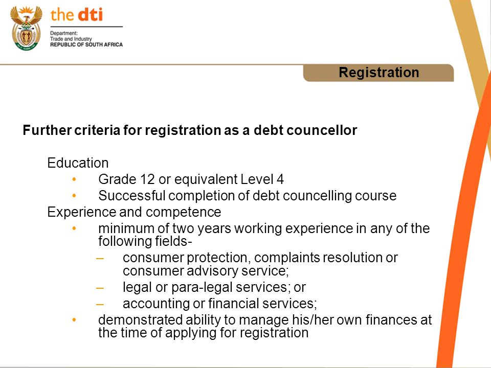 Registration Further criteria for registration as a debt councellor Education Grade 12 or equivalent Level 4 Successful completion of debt councelling