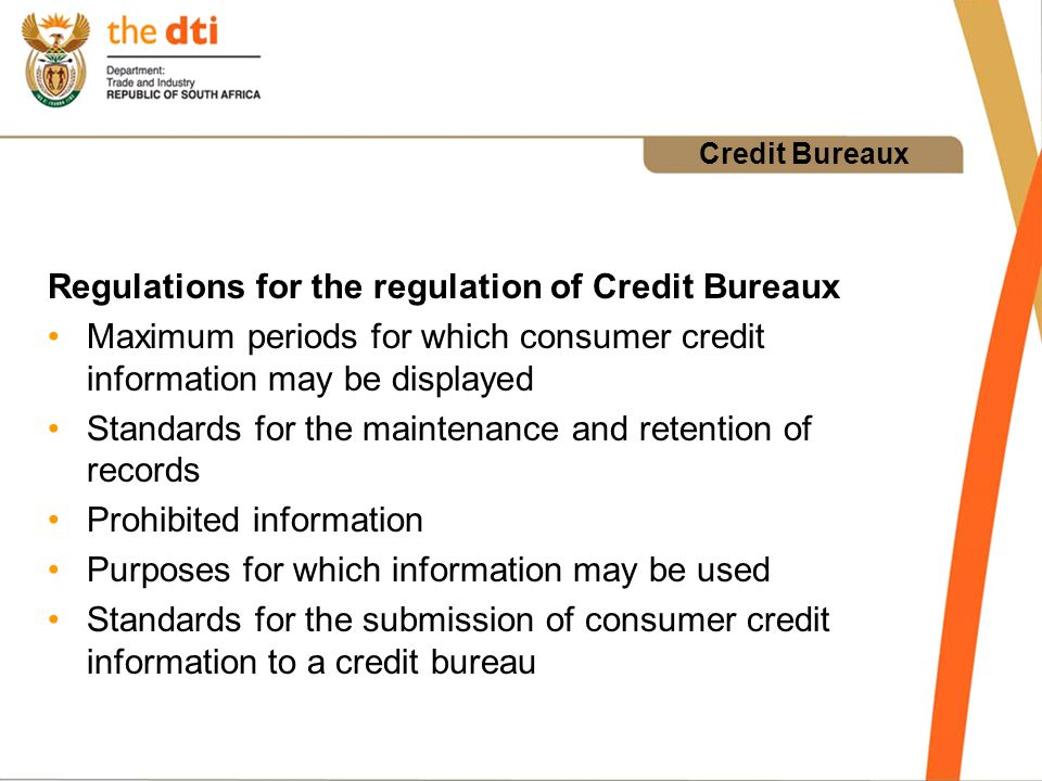 Credit Bureaux Regulations for the regulation of Credit Bureaux Maximum periods for which consumer credit information may be displayed Standards for the maintenance and retention of records Prohibited information Purposes for which information may be used Standards for the submission of consumer credit information to a credit bureau