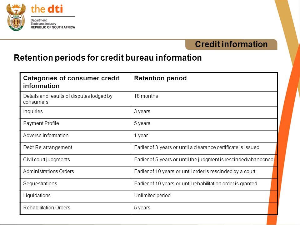 Credit information Retention periods for credit bureau information Categories of consumer credit information Retention period Details and results of disputes lodged by consumers 18 months Inquiries3 years Payment Profile5 years Adverse information1 year Debt Re-arrangementEarlier of 3 years or until a clearance certificate is issued Civil court judgmentsEarlier of 5 years or until the judgment is rescinded/abandoned Administrations OrdersEarlier of 10 years or until order is rescinded by a court SequestrationsEarlier of 10 years or until rehabilitation order is granted LiquidationsUnlimited period Rehabilitation Orders5 years
